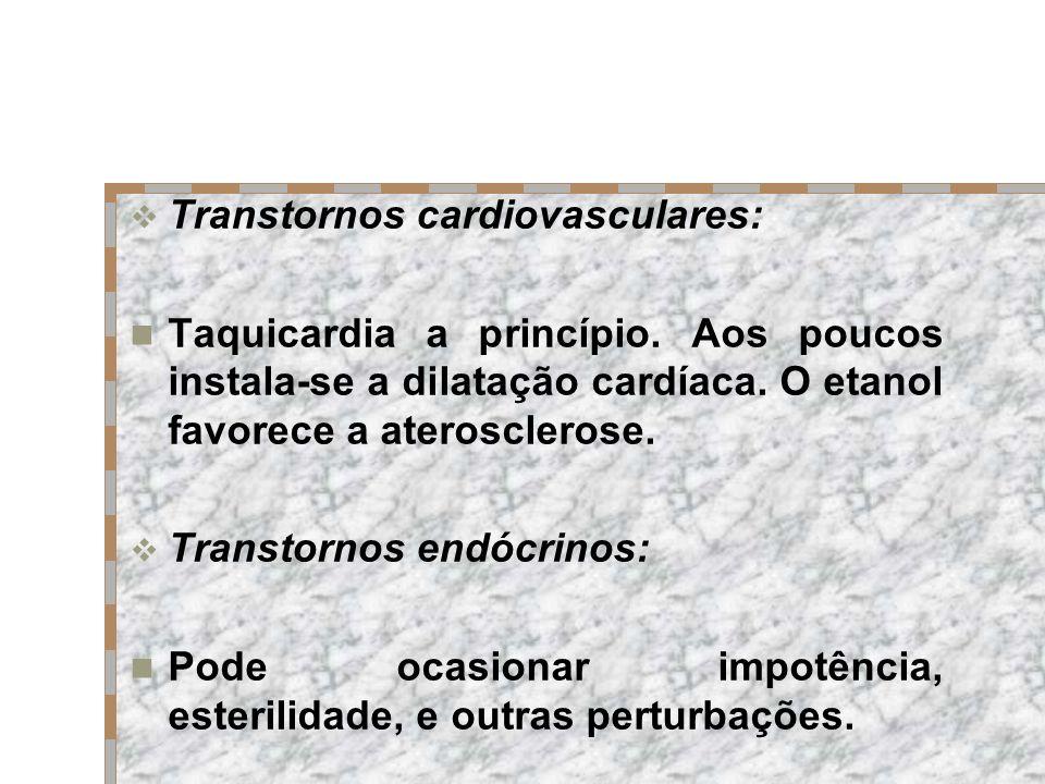 Transtornos cardiovasculares: Taquicardia a princípio. Aos poucos instala-se a dilatação cardíaca. O etanol favorece a aterosclerose. Transtornos endó