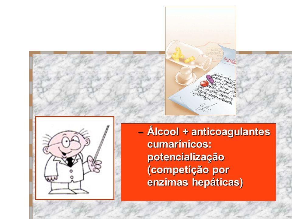 – Álcool + anticoagulantes cumarínicos: potencialização (competição por enzimas hepáticas)