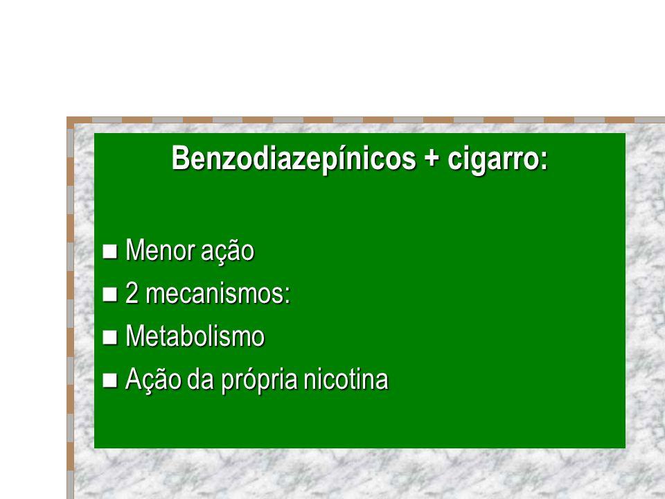 Benzodiazepínicos + cigarro: Menor ação Menor ação 2 mecanismos: 2 mecanismos: Metabolismo Metabolismo Ação da própria nicotina Ação da própria nicoti