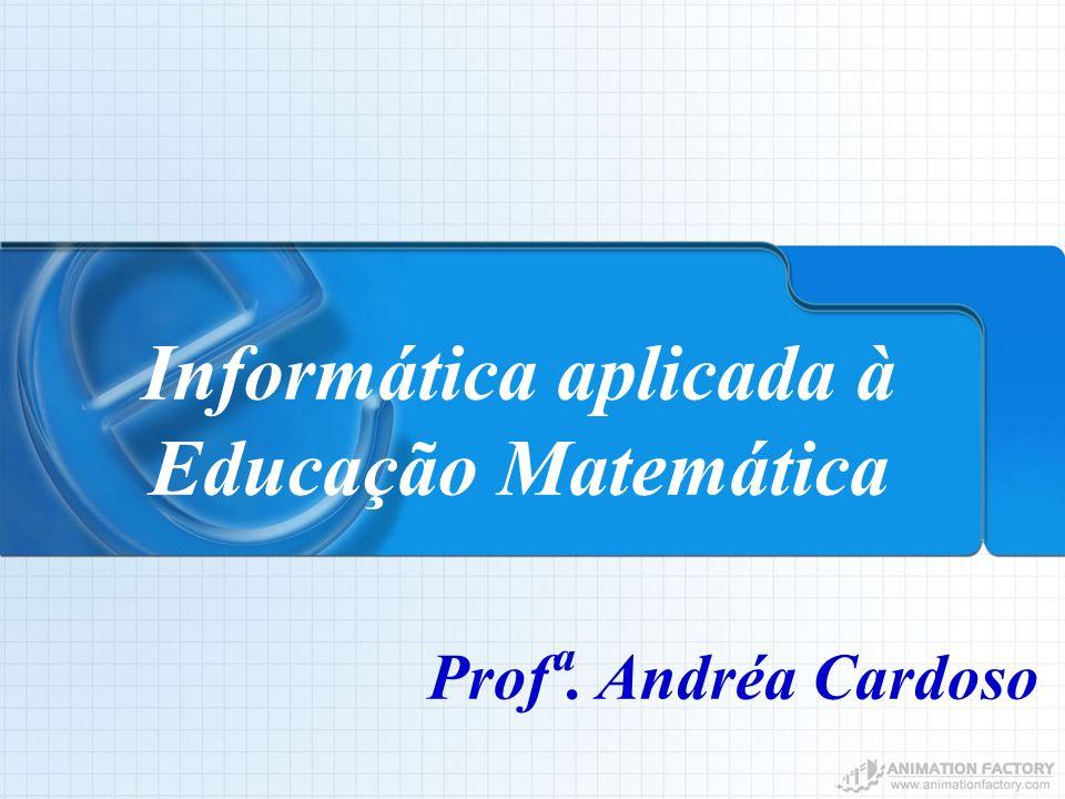 Informática aplicada à Educação Matemática Prof ª. Andréa Cardoso