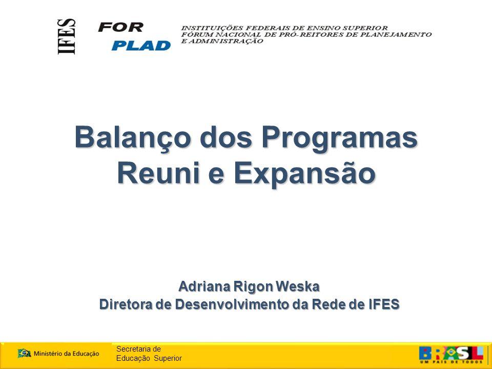 Balanço dos Programas Reuni e Expansão Adriana Rigon Weska Diretora de Desenvolvimento da Rede de IFES Secretaria de Educação Superior