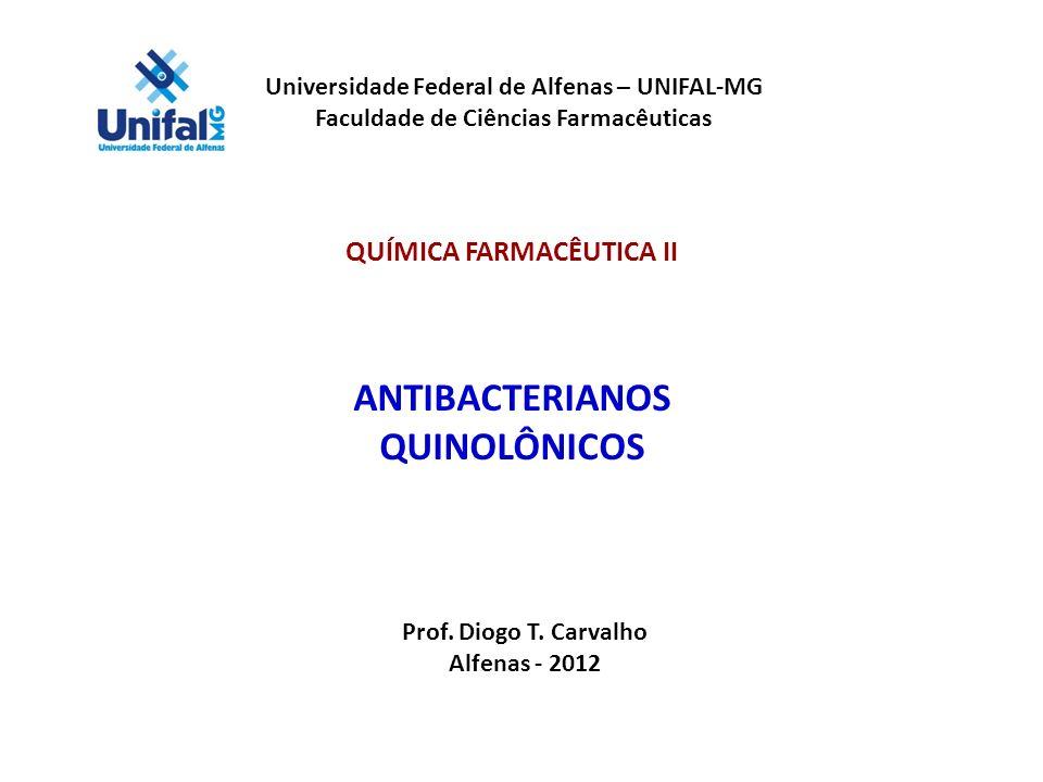 Universidade Federal de Alfenas – UNIFAL-MG Faculdade de Ciências Farmacêuticas QUÍMICA FARMACÊUTICA II ANTIBACTERIANOS QUINOLÔNICOS Prof. Diogo T. Ca