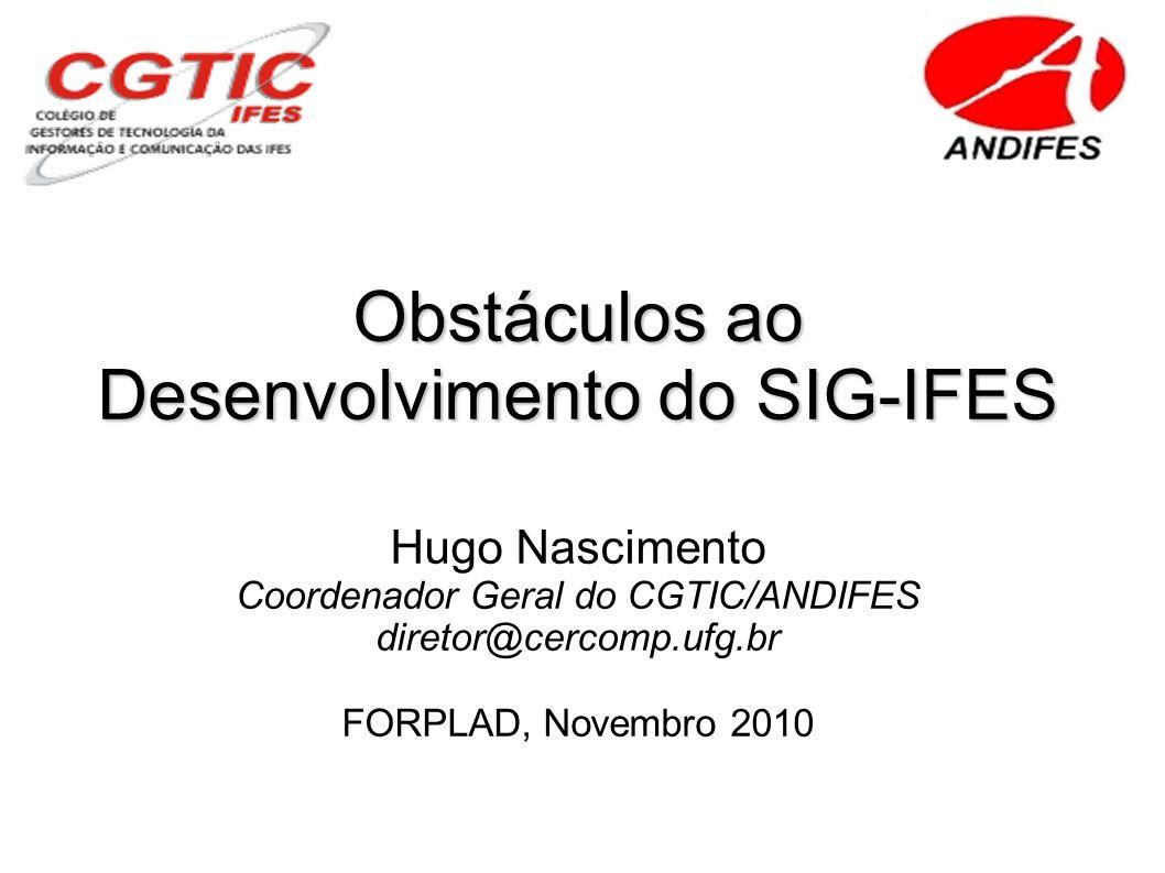 Obstáculos ao Desenvolvimento do SIG-IFES Hugo Nascimento Coordenador Geral do CGTIC/ANDIFES diretor@cercomp.ufg.br FORPLAD, Novembro 2010