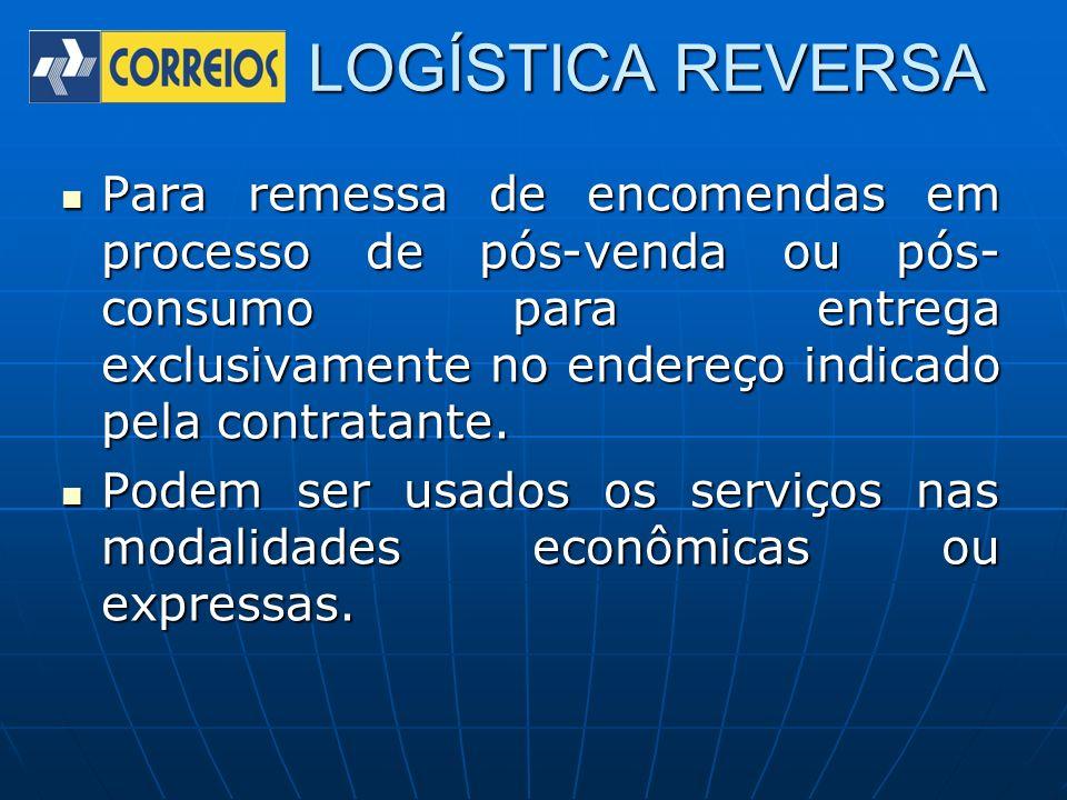 LOGÍSTICA REVERSA Para remessa de encomendas em processo de pós-venda ou pós- consumo para entrega exclusivamente no endereço indicado pela contratant