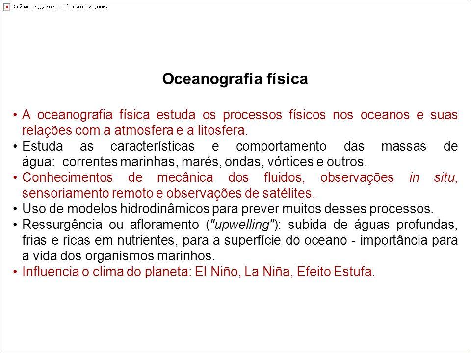 Oceanografia física A oceanografia física estuda os processos físicos nos oceanos e suas relações com a atmosfera e a litosfera. Estuda as característ