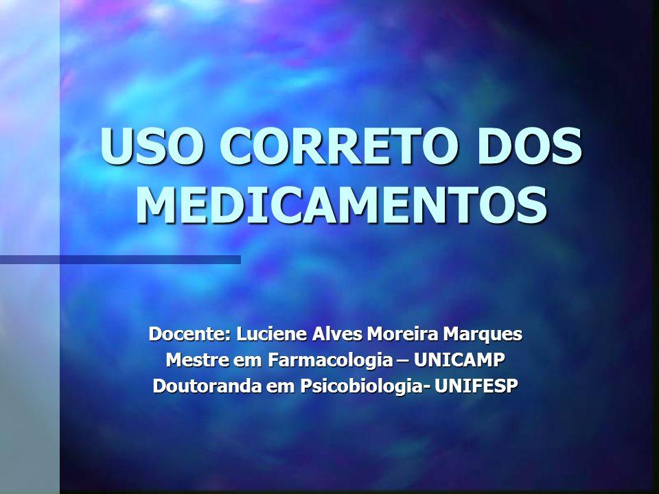 USO CORRETO DOS MEDICAMENTOS Docente: Luciene Alves Moreira Marques Mestre em Farmacologia – UNICAMP Doutoranda em Psicobiologia- UNIFESP