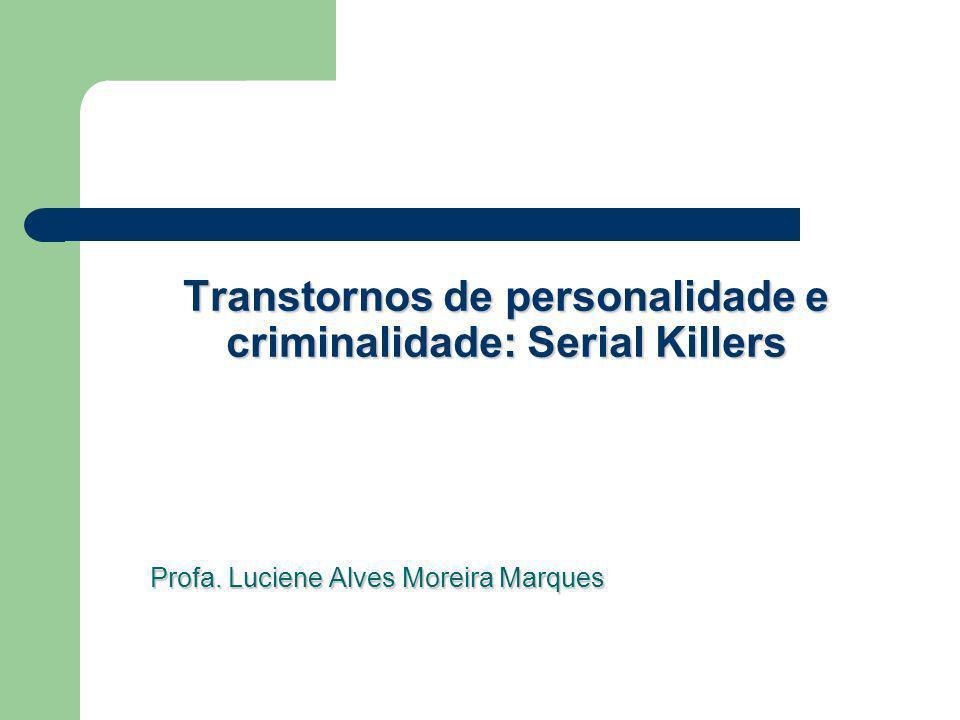 Transtornos de personalidade e criminalidade: Serial Killers Profa. Luciene Alves Moreira Marques