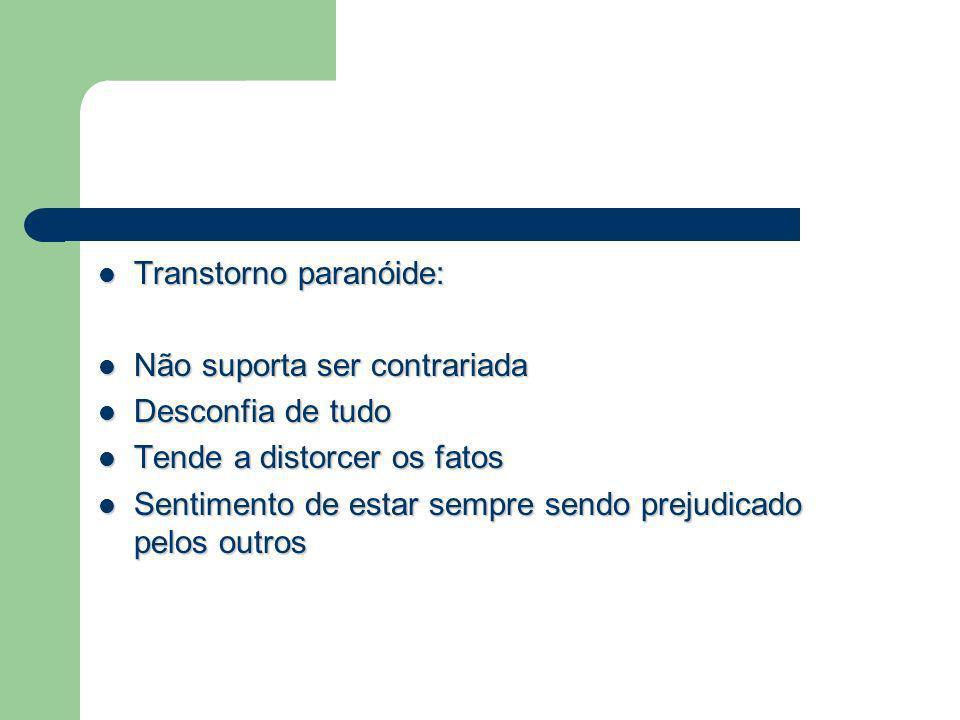 Transtorno paranóide: Transtorno paranóide: Não suporta ser contrariada Não suporta ser contrariada Desconfia de tudo Desconfia de tudo Tende a distor