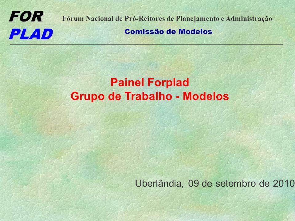 FOR PLAD Fórum Nacional de Pró-Reitores de Planejamento e Administração Comissão de Modelos Painel Forplad Grupo de Trabalho - Modelos Uberlândia, 09 de setembro de 2010