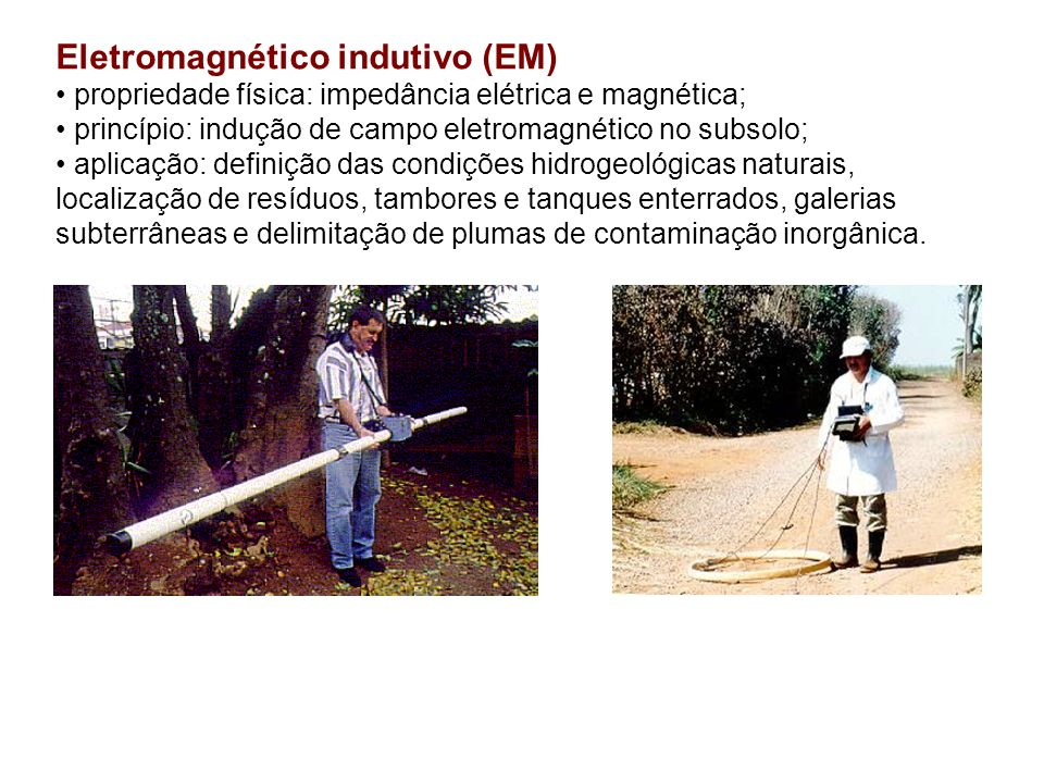 Eletromagnético indutivo (EM) propriedade física: impedância elétrica e magnética; princípio: indução de campo eletromagnético no subsolo; aplicação: