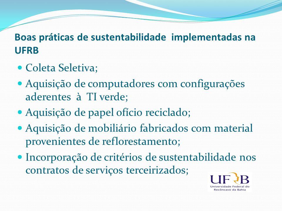 Boas práticas de sustentabilidade implementadas na UFRB Coleta Seletiva; Aquisição de computadores com configurações aderentes à TI verde; Aquisição d