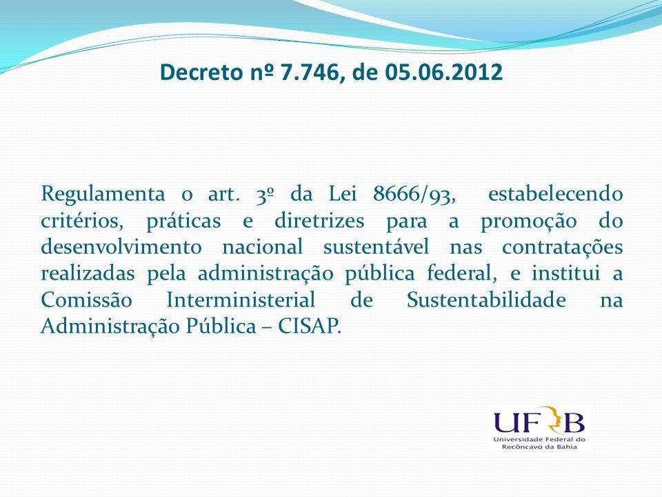 Decreto nº 7.746, de 05.06.2012 Regulamenta o art. 3º da Lei 8666/93, estabelecendo critérios, práticas e diretrizes para a promoção do desenvolviment