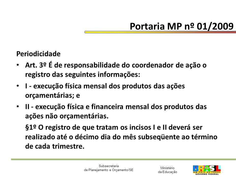 Ministério da Educação Subsecretaria de Planejamento e Orçamento/SE Portaria MP nº 01/2009 Periodicidade Art. 3º É de responsabilidade do coordenador