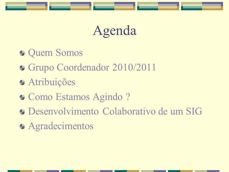 Agenda Quem Somos Grupo Coordenador 2010/2011 Atribuições Como Estamos Agindo ? Desenvolvimento Colaborativo de um SIG Agradecimentos