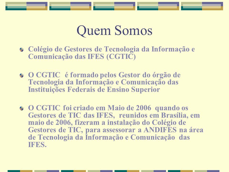 Quem Somos Colégio de Gestores de Tecnologia da Informação e Comunicação das IFES (CGTIC) O CGTIC é formado pelos Gestor do órgão de Tecnologia da Inf