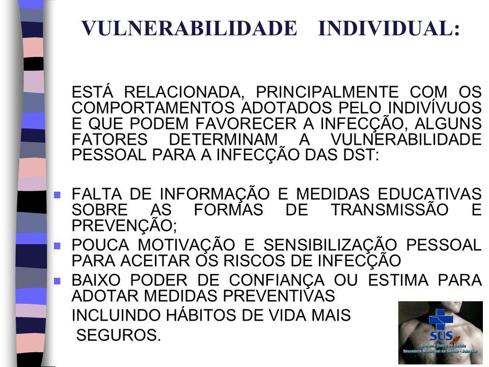VULNERABILIDADE INDIVIDUAL: ESTÁ RELACIONADA, PRINCIPALMENTE COM OS COMPORTAMENTOS ADOTADOS PELO INDIVÍVUOS E QUE PODEM FAVORECER A INFECÇÃO, ALGUNS FATORES DETERMINAM A VULNERABILIDADE PESSOAL PARA A INFECÇÃO DAS DST: n FALTA DE INFORMAÇÃO E MEDIDAS EDUCATIVAS SOBRE AS FORMAS DE TRANSMISSÃO E PREVENÇÃO; n POUCA MOTIVAÇÃO E SENSIBILIZAÇÃO PESSOAL PARA ACEITAR OS RISCOS DE INFECÇÃO n BAIXO PODER DE CONFIANÇA OU ESTIMA PARA ADOTAR MEDIDAS PREVENTIVAS INCLUINDO HÁBITOS DE VIDA MAIS SEGUROS.