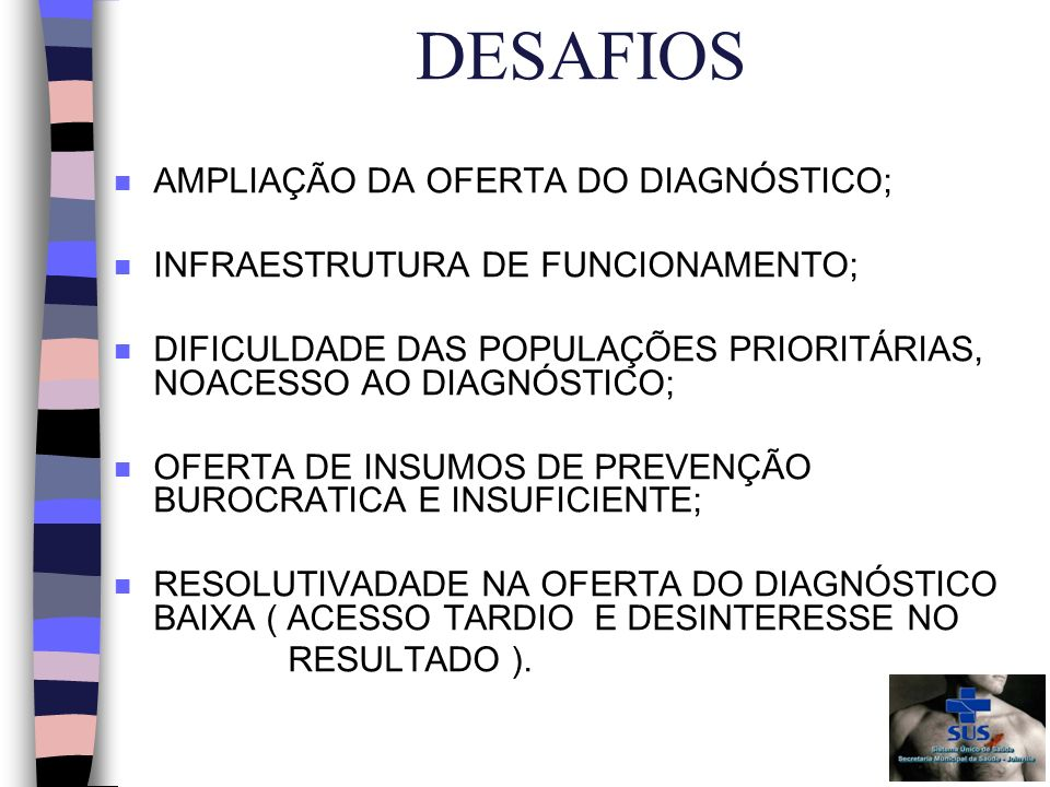 DESAFIOS n AMPLIAÇÃO DA OFERTA DO DIAGNÓSTICO; n INFRAESTRUTURA DE FUNCIONAMENTO; n DIFICULDADE DAS POPULAÇÕES PRIORITÁRIAS, NOACESSO AO DIAGNÓSTICO; n OFERTA DE INSUMOS DE PREVENÇÃO BUROCRATICA E INSUFICIENTE; n RESOLUTIVADADE NA OFERTA DO DIAGNÓSTICO BAIXA ( ACESSO TARDIO E DESINTERESSE NO RESULTADO ).
