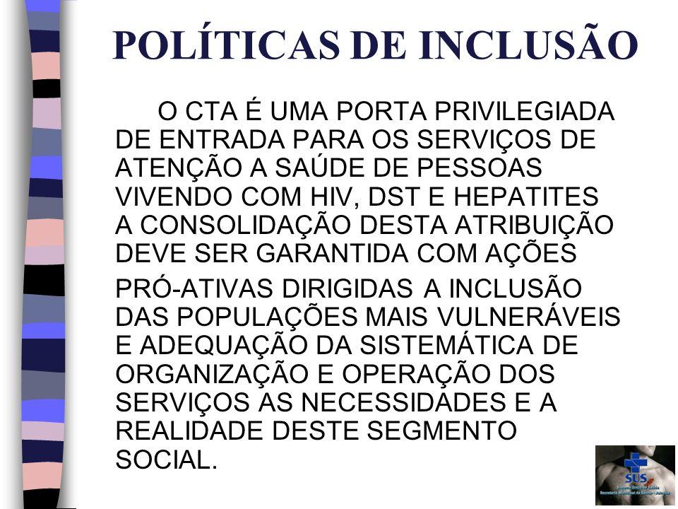 POLÍTICAS DE INCLUSÃO O CTA É UMA PORTA PRIVILEGIADA DE ENTRADA PARA OS SERVIÇOS DE ATENÇÃO A SAÚDE DE PESSOAS VIVENDO COM HIV, DST E HEPATITES A CONSOLIDAÇÃO DESTA ATRIBUIÇÃO DEVE SER GARANTIDA COM AÇÕES PRÓ-ATIVAS DIRIGIDAS A INCLUSÃO DAS POPULAÇÕES MAIS VULNERÁVEIS E ADEQUAÇÃO DA SISTEMÁTICA DE ORGANIZAÇÃO E OPERAÇÃO DOS SERVIÇOS AS NECESSIDADES E A REALIDADE DESTE SEGMENTO SOCIAL.