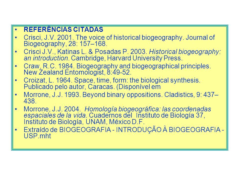 REFERÊNCIAS CITADAS Crisci, J.V. 2001. The voice of historical biogeography. Journal of Biogeography, 28: 157–168. Crisci J.V., Katinas L. & Posadas P