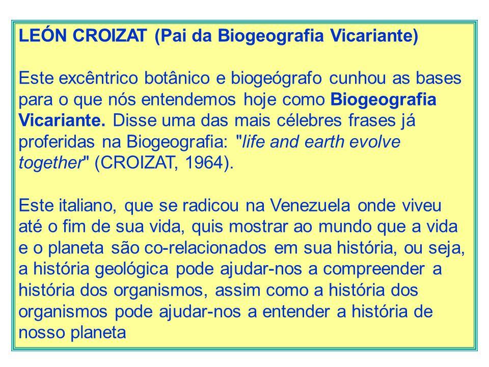 LEÓN CROIZAT (Pai da Biogeografia Vicariante) Este excêntrico botânico e biogeógrafo cunhou as bases para o que nós entendemos hoje como Biogeografia