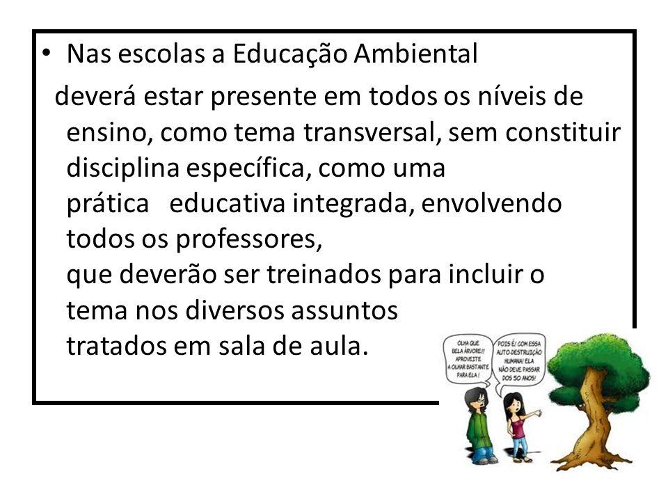 Nas escolas a Educação Ambiental deverá estar presente em todos os níveis de ensino, como tema transversal, sem constituir disciplina específica, como