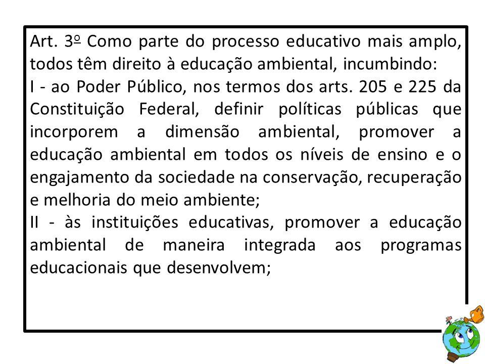 Art. 3 o Como parte do processo educativo mais amplo, todos têm direito à educação ambiental, incumbindo: I - ao Poder Público, nos termos dos arts. 2
