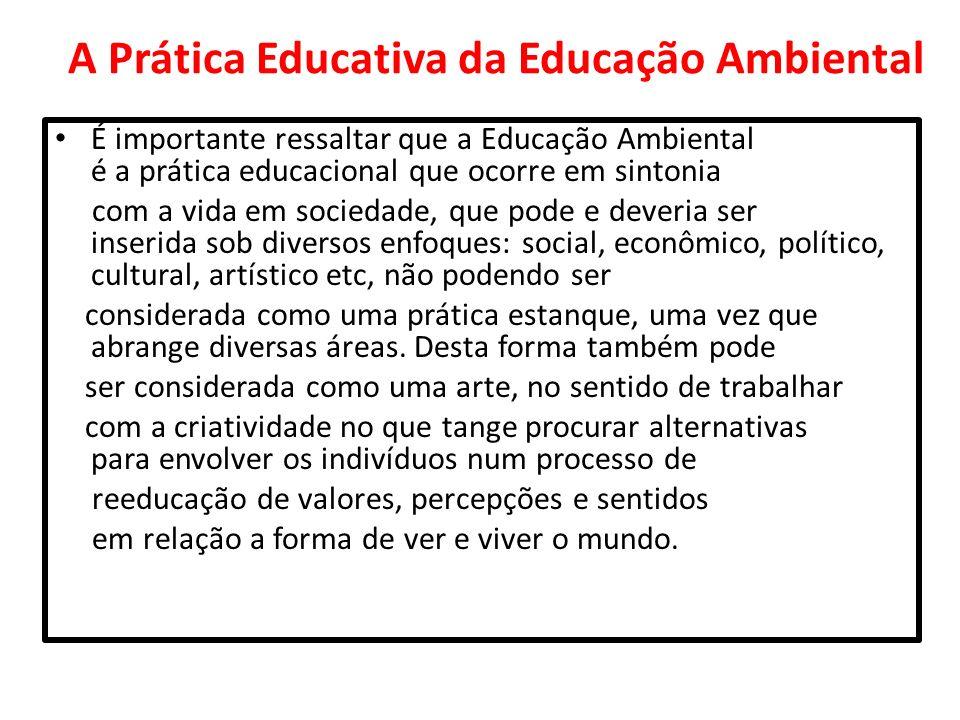 A Prática Educativa da Educação Ambiental É importante ressaltar que a Educação Ambiental é a prática educacional que ocorre em sintonia com a vida em