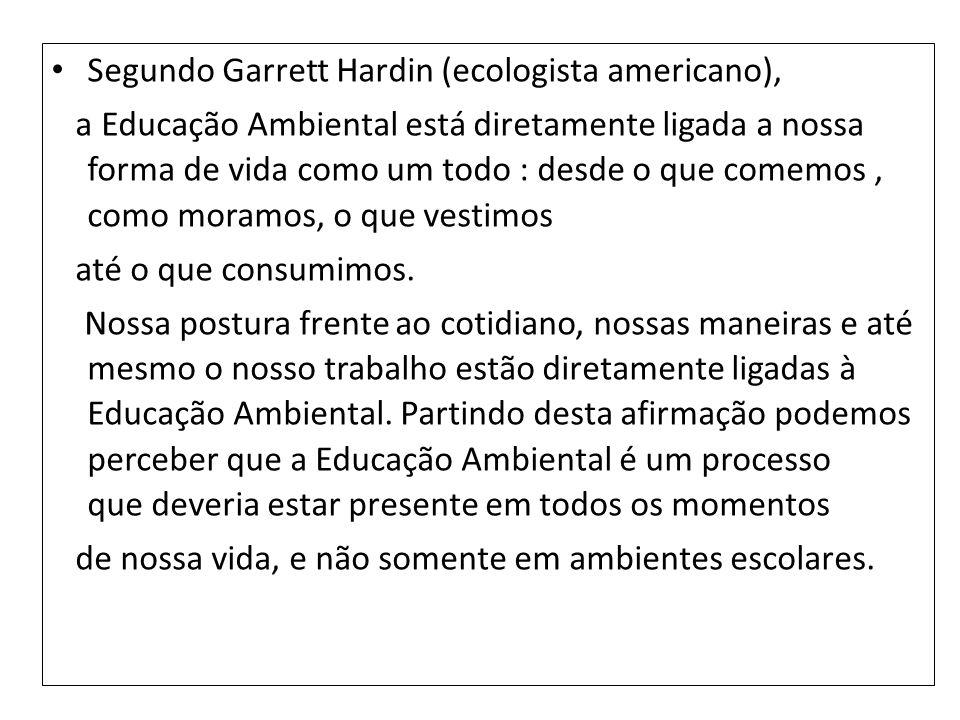 Segundo Garrett Hardin (ecologista americano), a Educação Ambiental está diretamente ligada a nossa forma de vida como um todo : desde o que comemos,