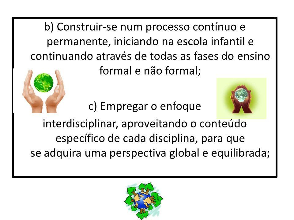 b) Construir-se num processo contínuo e permanente, iniciando na escola infantil e continuando através de todas as fases do ensino formal e não formal