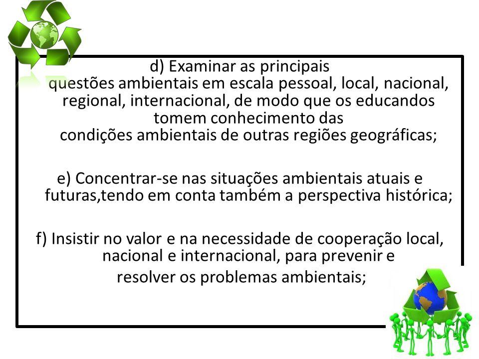 d) Examinar as principais questões ambientais em escala pessoal, local, nacional, regional, internacional, de modo que os educandos tomem conhecimento