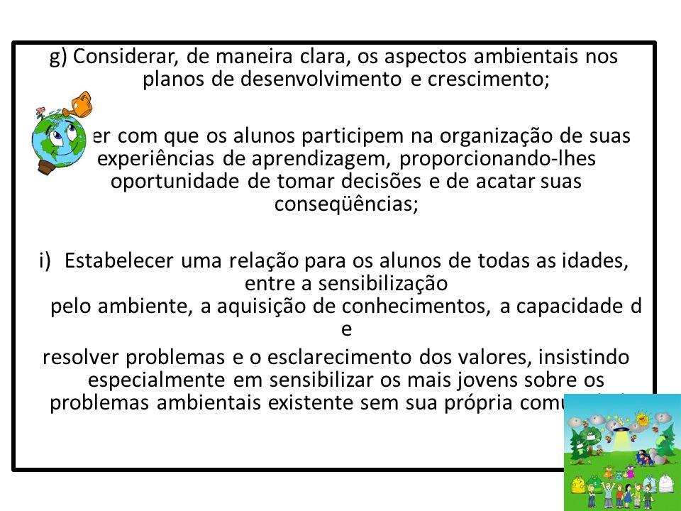 g) Considerar, de maneira clara, os aspectos ambientais nos planos de desenvolvimento e crescimento; h) Fazer com que os alunos participem na organiza