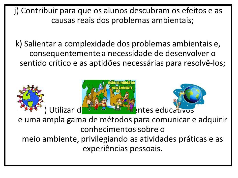 j) Contribuir para que os alunos descubram os efeitos e as causas reais dos problemas ambientais; k) Salientar a complexidade dos problemas ambientais