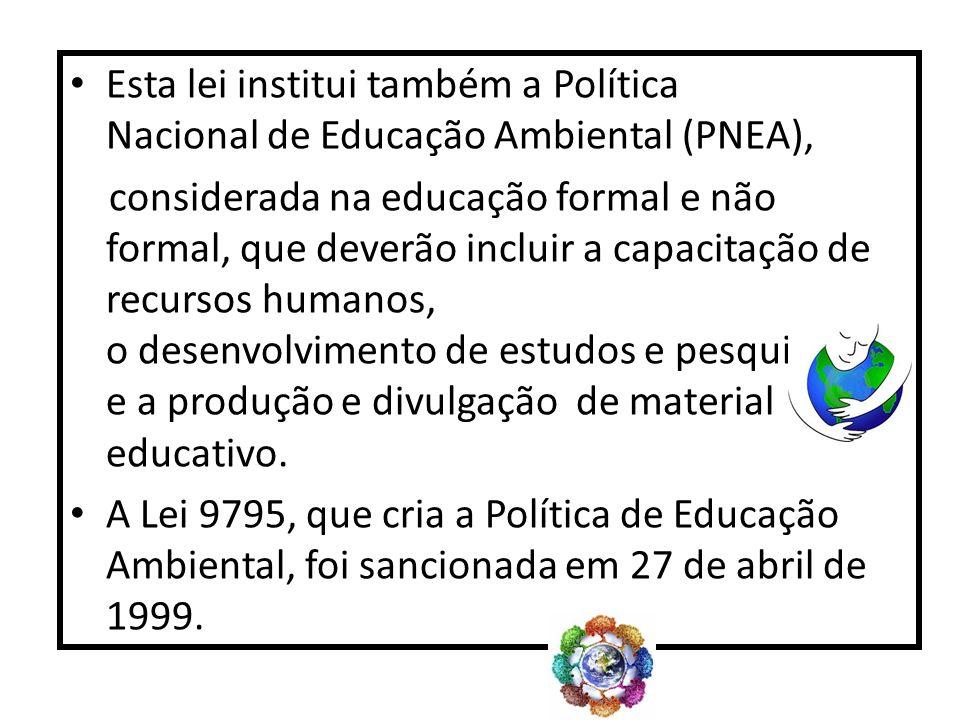 Esta lei institui também a Política Nacional de Educação Ambiental (PNEA), considerada na educação formal e não formal, que deverão incluir a capacita