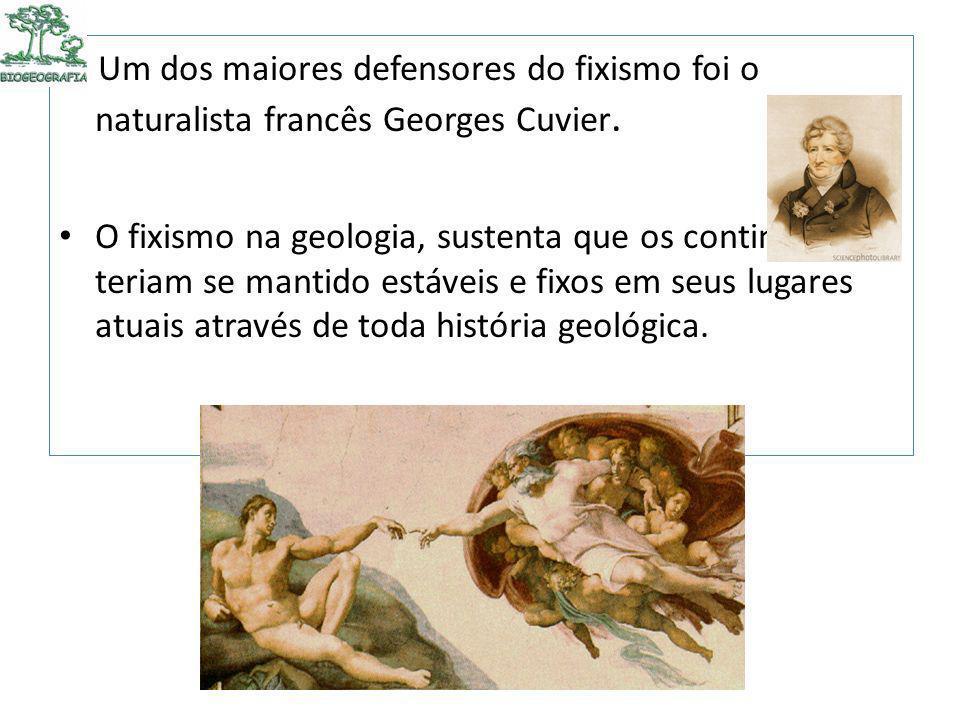 Um dos maiores defensores do fixismo foi o naturalista francês Georges Cuvier. O fixismo na geologia, sustenta que os continentes teriam se mantido es