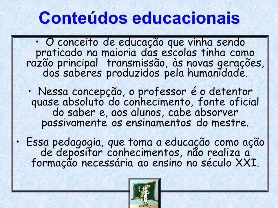 Conteúdos educacionais O conceito de educação que vinha sendo praticado na maioria das escolas tinha como razão principal transmissão, às novas geraçõ