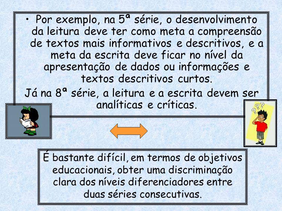 Por exemplo, na 5ª série, o desenvolvimento da leitura deve ter como meta a compreensão de textos mais informativos e descritivos, e a meta da escrita