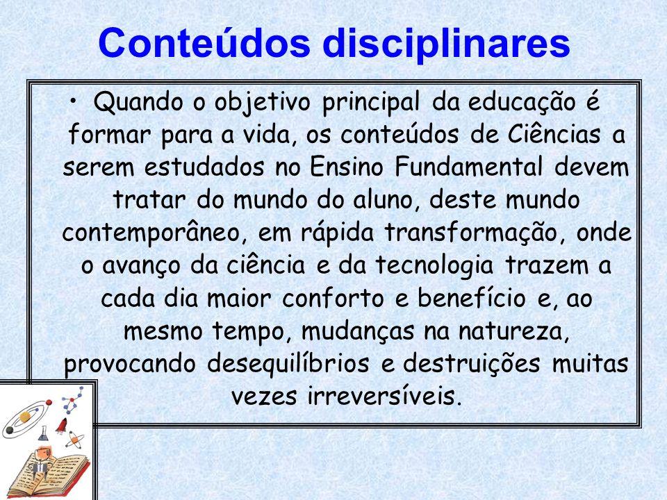 Conteúdos disciplinares Quando o objetivo principal da educação é formar para a vida, os conteúdos de Ciências a serem estudados no Ensino Fundamental