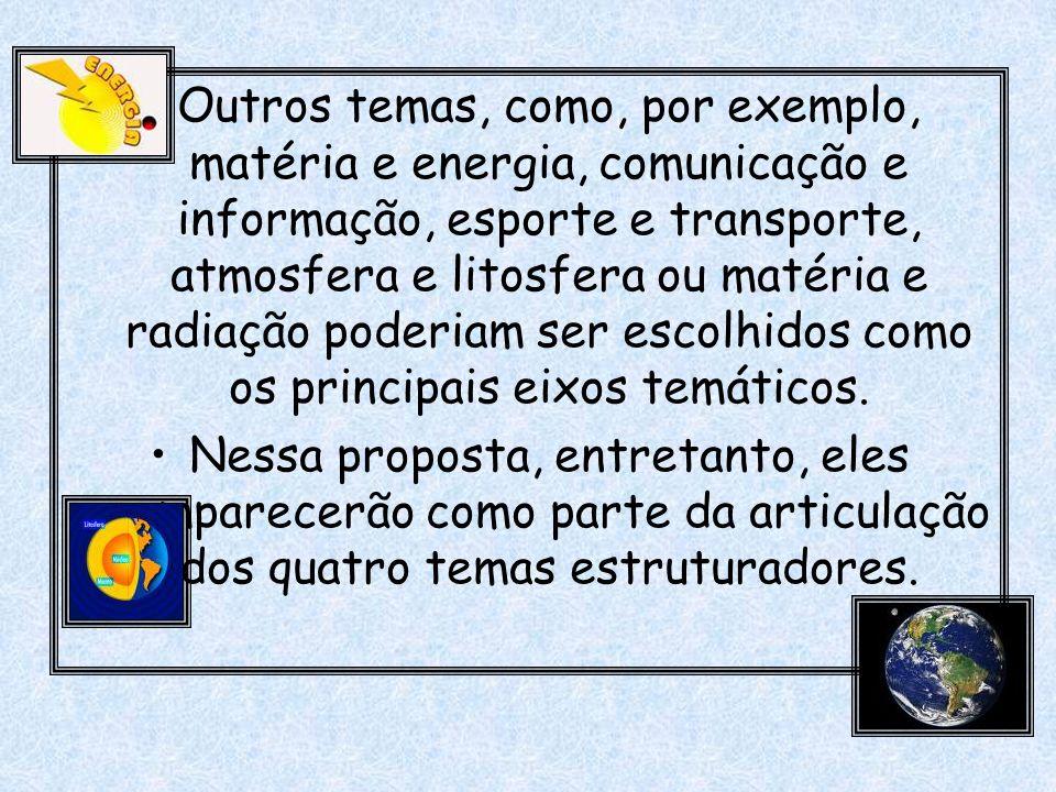 Outros temas, como, por exemplo, matéria e energia, comunicação e informação, esporte e transporte, atmosfera e litosfera ou matéria e radiação poderi