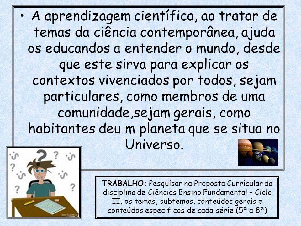A aprendizagem científica, ao tratar de temas da ciência contemporânea, ajuda os educandos a entender o mundo, desde que este sirva para explicar os c