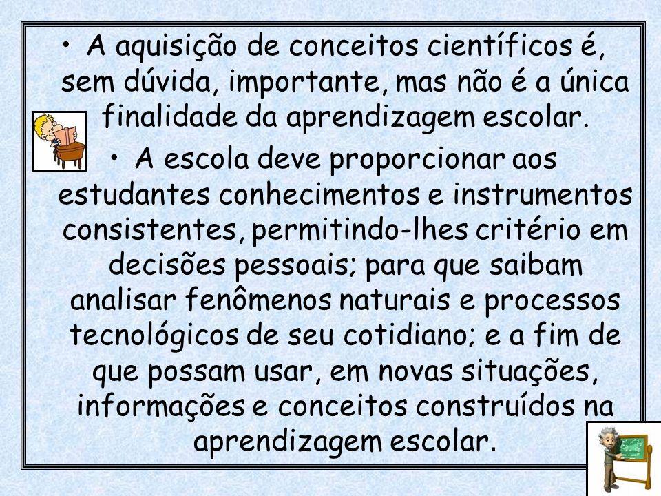 A aquisição de conceitos científicos é, sem dúvida, importante, mas não é a única finalidade da aprendizagem escolar. A escola deve proporcionar aos e