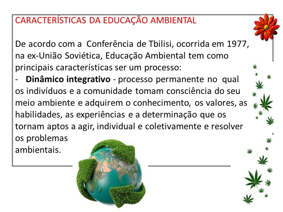 CARACTERÍSTICAS DA EDUCAÇÃO AMBIENTAL De acordo com a Conferência de Tbilisi, ocorrida em 1977, na ex-União Soviética, Educação Ambiental tem como pri