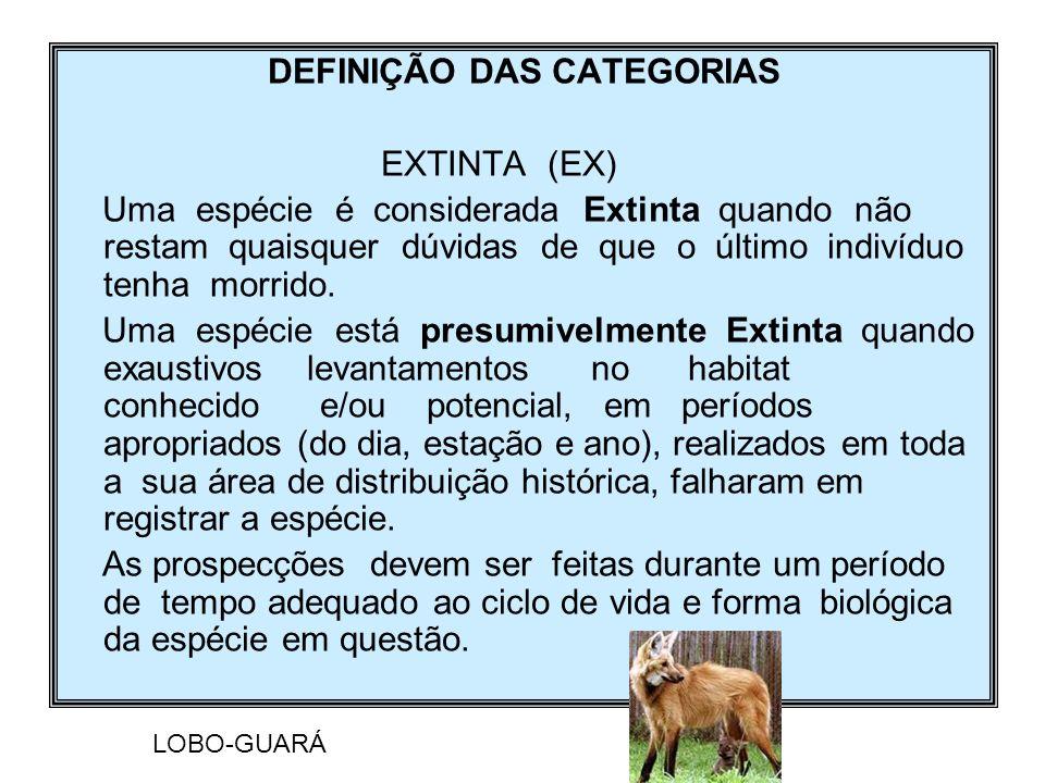 DEFINIÇÃO DAS CATEGORIAS EXTINTA (EX) Uma espécie é considerada Extinta quando não restam quaisquer dúvidas de que o último indivíduo tenha morrido. U