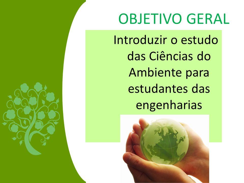 OBJETIVO GERAL Introduzir o estudo das Ciências do Ambiente para estudantes das engenharias