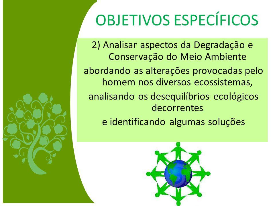 OBJETIVOS ESPECÍFICOS 2) Analisar aspectos da Degradação e Conservação do Meio Ambiente abordando as alterações provocadas pelo homem nos diversos eco