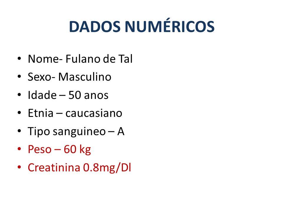 Nome- Fulano de Tal Sexo- Masculino Idade – 50 anos Etnia – caucasiano Tipo sanguineo – A Peso – 60 kg Creatinina 0.8mg/Dl DADOS NUMÉRICOS