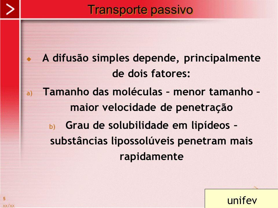 xx/xx 5 Transporte passivo A difusão simples depende, principalmente de dois fatores: a) Tamanho das moléculas – menor tamanho – maior velocidade de p