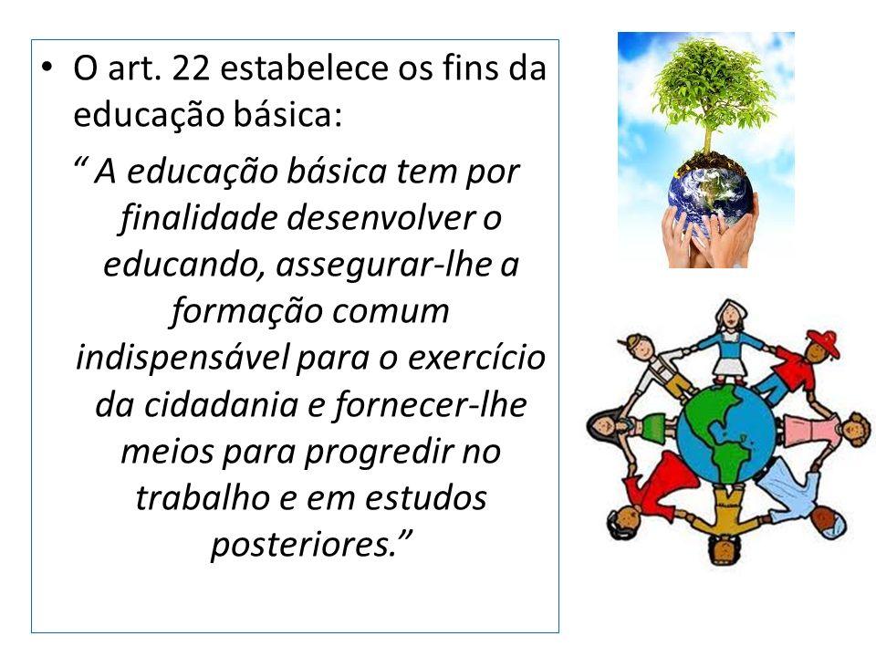 O art. 22 estabelece os fins da educação básica: A educação básica tem por finalidade desenvolver o educando, assegurar-lhe a formação comum indispens