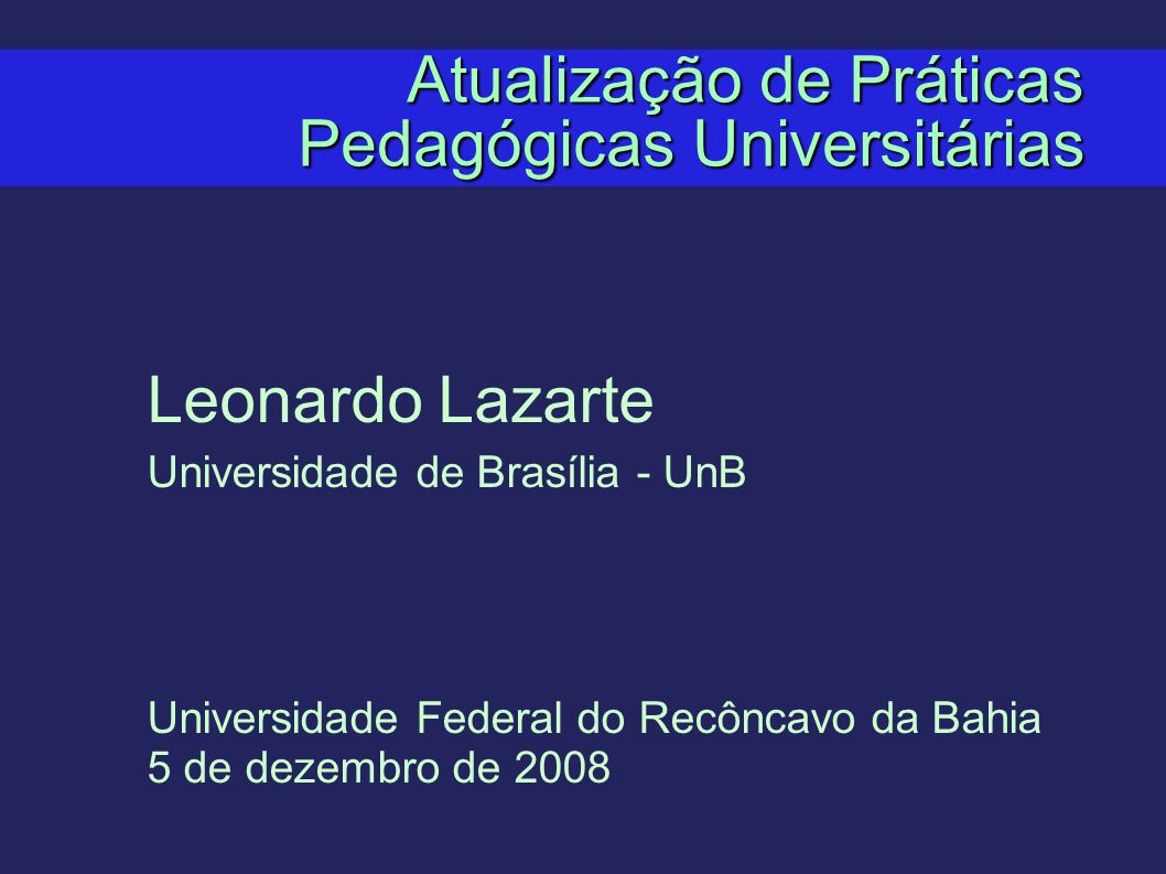 Atualização de Práticas Pedagógicas Universitárias Leonardo Lazarte Universidade de Brasília - UnB Universidade Federal do Recôncavo da Bahia 5 de dez