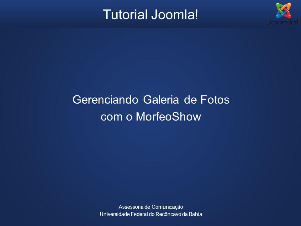 Tutorial Joomla! Gerenciando Galeria de Fotos com o MorfeoShow Assessoria de Comunicação Universidade Federal do Recôncavo da Bahia