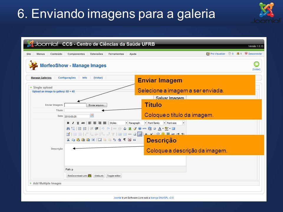 6. Enviando imagens para a galeria Enviar Imagem Selecione a imagem a ser enviada. Título Coloque o título da imagem. Descrição Coloque a descrição da